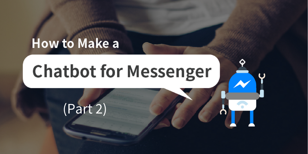 Chatbots: How to Make a Bot for Messenger From Scratch (Part 2