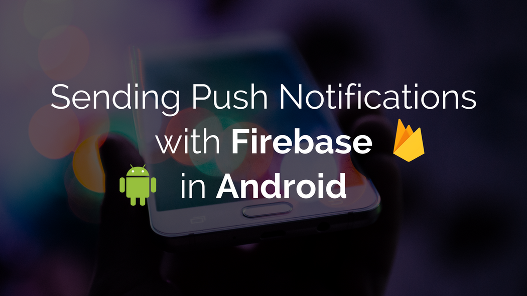 Sending Push Notifications with Firebase in Android (Part 2