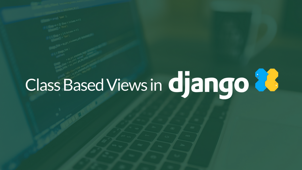 Working With Class Based Views In Django | Codementor
