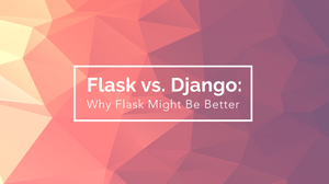 Flask vs. Django: Why Flask Might Be Better