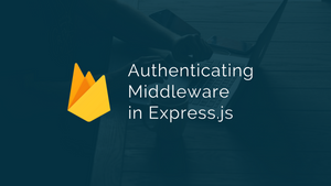Using Firebase as an Authenticating Middleware in Express.js