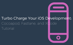 Turbocharge Your iOS Development: Cocoapods, fastlane, and Xcode Tutorial
