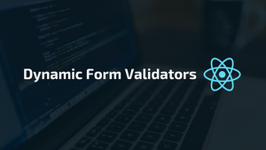 Implementing Dynamic Form Validators in ReactJS