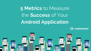 5 Metrics to Measure the Success of Your Android Application