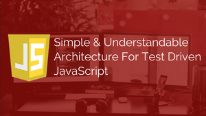 Simple & Understandable Architecture For Test Driven JavaScript