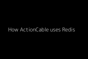 How ActionCable uses Redis