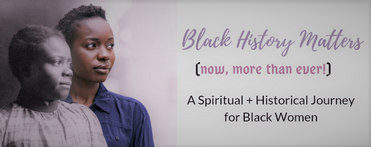 Black History Matters: A Spiritual + Historical Journey for  Women