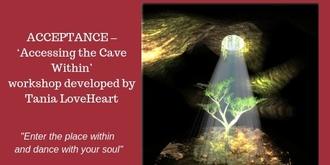 ACCEPTANCE –'Accessing The Cave Within' A workshop developed by Tania LoveHeart