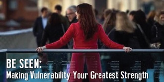 Be Seen: Making Vulnerability Your Greatest Strength
