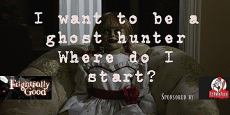 Frightfully Good Sunday Sessions - I want to be a Ghost Hunter Where Do I start?